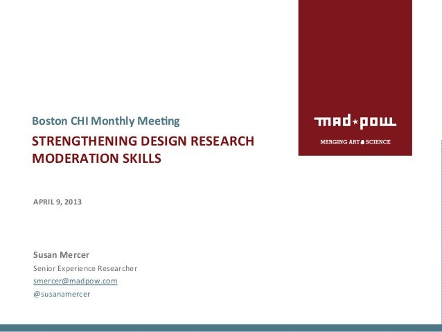 Boston	  CHI	  Monthly	  Mee>ng	  STRENGTHENING	  DESIGN	  RESEARCH	  	  MODERATION	  SKILLS	  	  	  APRIL	  9,	  2013	  	...