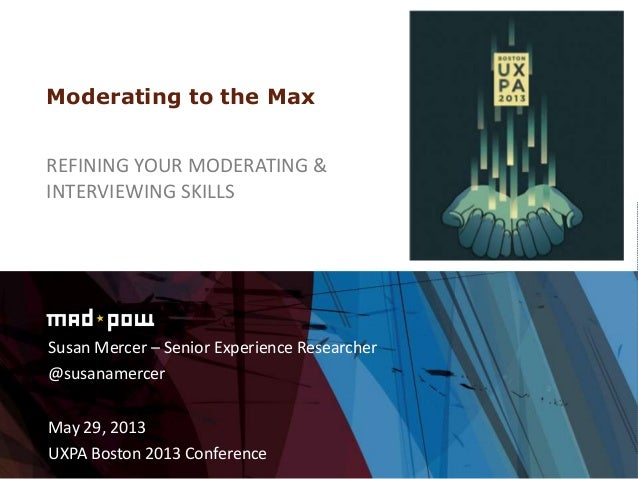 Susan Mercer – Senior Experience Researcher@susanamercerMay 29, 2013UXPA Boston 2013 ConferenceModerating to the MaxREFINI...