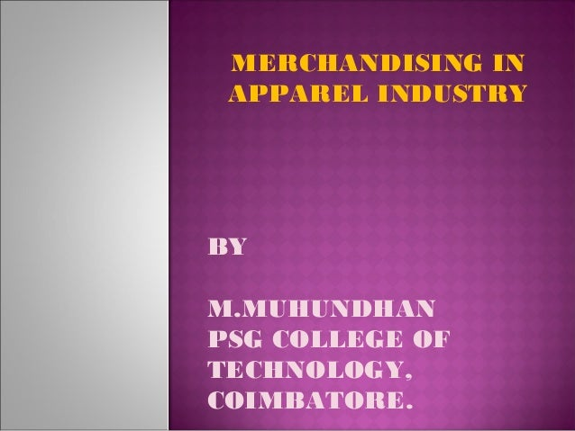 MERCHANDISING IN APPAREL INDUSTRY BY M.MUHUNDHAN PSG COLLEGE OF TECHNOLOGY, COIMBATORE.