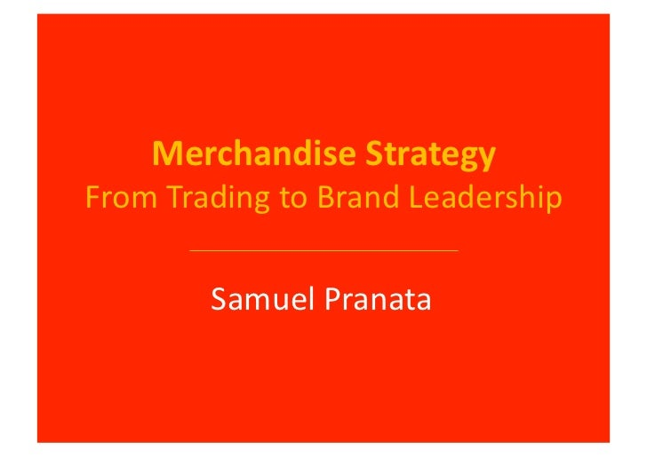 Merchandise	  Strategy	  From	  Trading	  to	  Brand	  Leadership	              Samuel	  Pranata