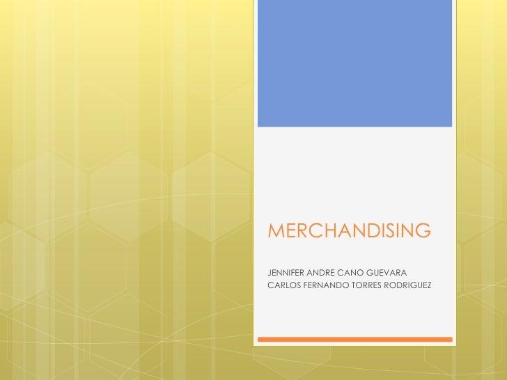 MERCHANDISING<br />JENNIFER ANDRE CANO GUEVARA<br />CARLOS FERNANDO TORRES RODRIGUEZ<br />