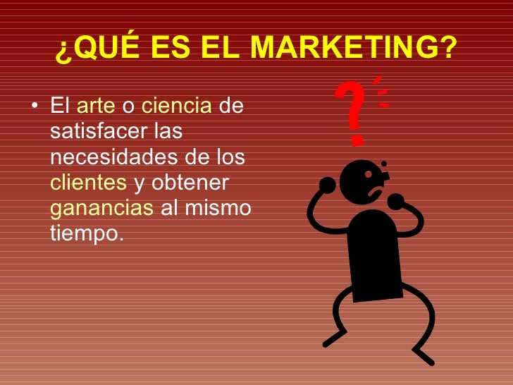 ¿QUÉ ES EL MARKETING? <ul><li>El  arte  o  ciencia  de satisfacer las necesidades de los  clientes  y obtener  ganancias  ...