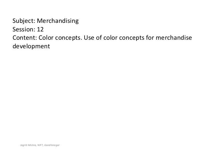 Subject: Merchandising Session: 12 Content: Color concepts. Use of color concepts for merchandise development Jagriti Mish...