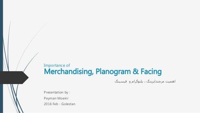 Importance of Merchandising, Planogram & Facing فیسینگ و پلنوگرام ، مرچندایزینگ اهمیت Presentation by : Peyman M...