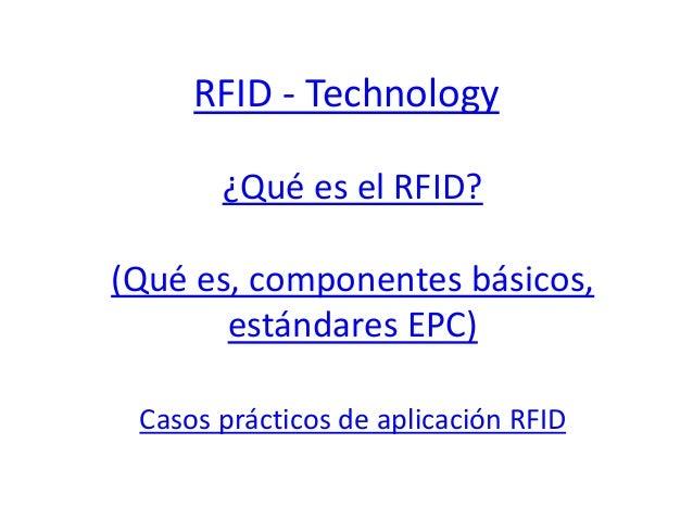 RFID - Technology  ¿Qué es el RFID?  (Qué es, componentes básicos,  estándares EPC)  Casos prácticos de aplicación RFID