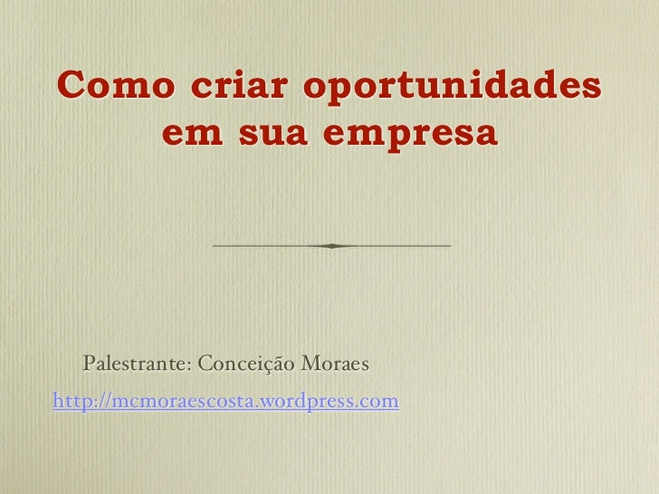 Como criar oportunidades   em sua empresa  Palestrante: Conceição Moraeshttp://mcmoraescosta.wordpress.com