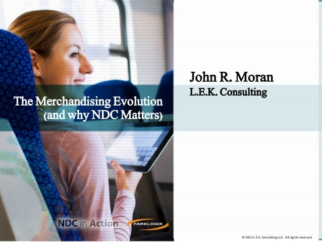 John R. Moran The Merchandising Evolution (and why NDC Matters)  L.E.K. Consulting  © 2013 L.E.K. Consulting LLC. All righ...