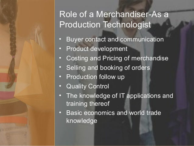 role of merchandiser Merchandising is a specialized management functions within the fashion industry it is the business that moves the world fashion from designers showroom to retail.
