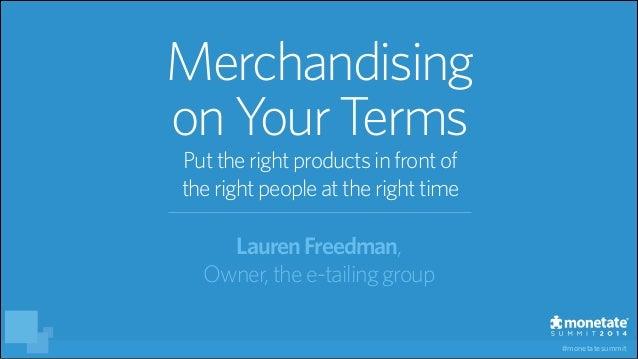 #monetatesummit LaurenFreedman, Owner,the e-tailinggroup Merchandising onYour Terms Puttheright productsinfrontof theright...