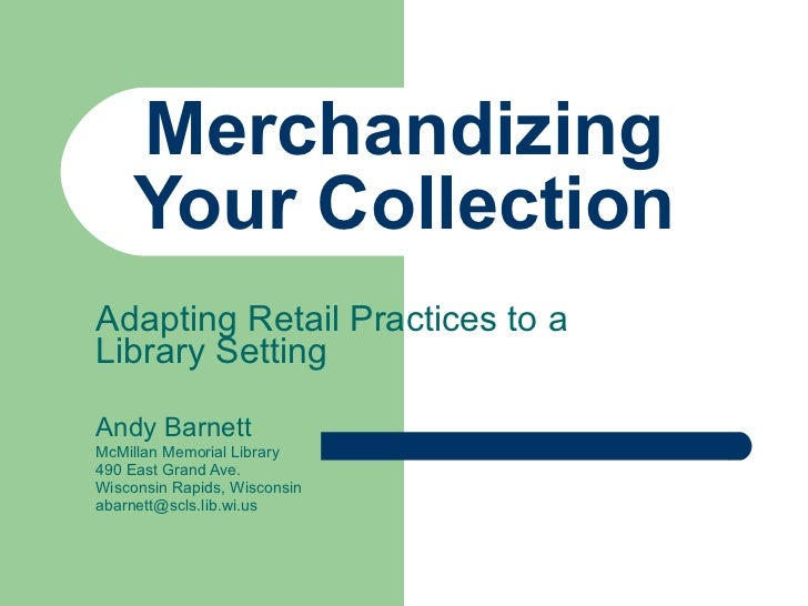 Merchandizing Your Collection Adapting Retail Practices to a Library Setting  Andy Barnett McMillan Memorial Library 490 E...