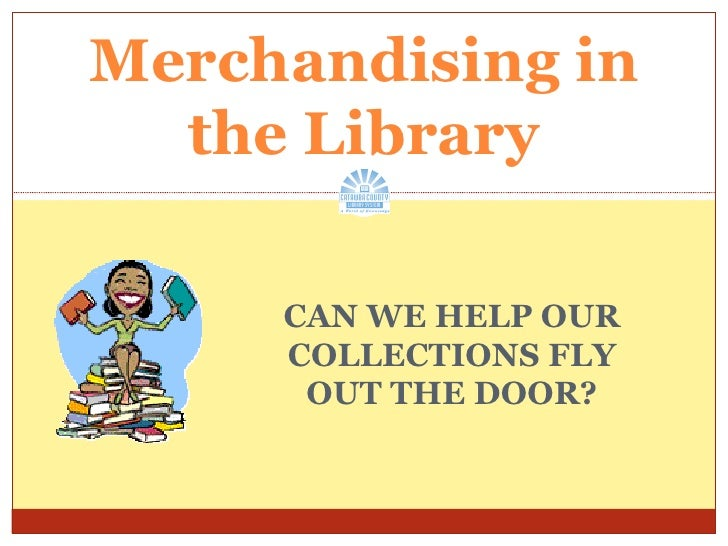 CAN WE HELP OUR COLLECTIONS FLY OUT THE DOOR? Merchandising in the Library