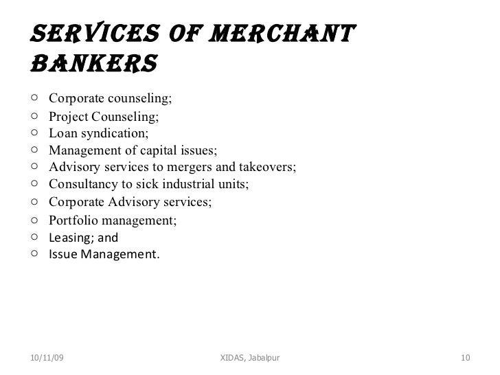 Services of Merchant Bankers <ul><li>Corporate counseling; </li></ul><ul><li>Project Counseling; </li></ul><ul><li>Loan sy...