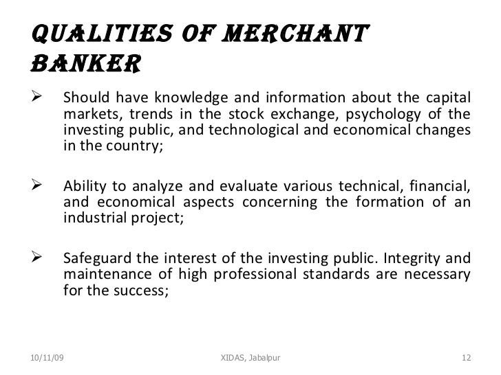Qualities of Merchant Banker <ul><li>Should have knowledge and information about the capital markets, trends in the stock ...