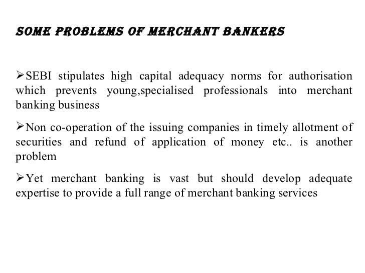 <ul><li>SOME PROBLEMS OF MERCHANT BANKERS </li></ul><ul><li>SEBI stipulates high capital adequacy norms for authorisation ...