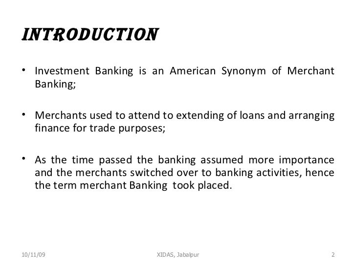 INTRODUCTION <ul><li>Investment Banking is an American Synonym of Merchant Banking; </li></ul><ul><li>Merchants used to at...