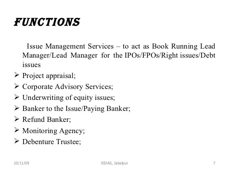 Functions  <ul><li>Issue Management Services – to act as Book Running Lead Manager/Lead Manager for theIPOs/FPOs/Rightis...