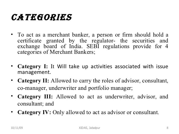 Categories  <ul><li>To act as a merchant banker, a person or firm should hold a certificate granted by the regulator- the ...