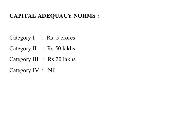 CAPITAL ADEQUACY NORMS : Category I  :  Rs. 5 crores Category II  :  Rs.50 lakhs Category III  :  Rs.20 lakhs Category IV ...