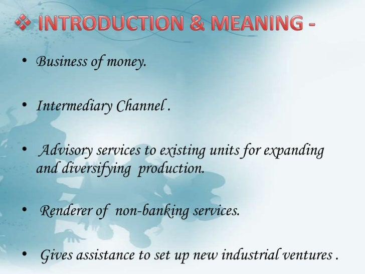 <ul><li>INTRODUCTION & MEANING -</li></ul>Business of money.<br />Intermediary Channel .<br /> Advisory services to existi...