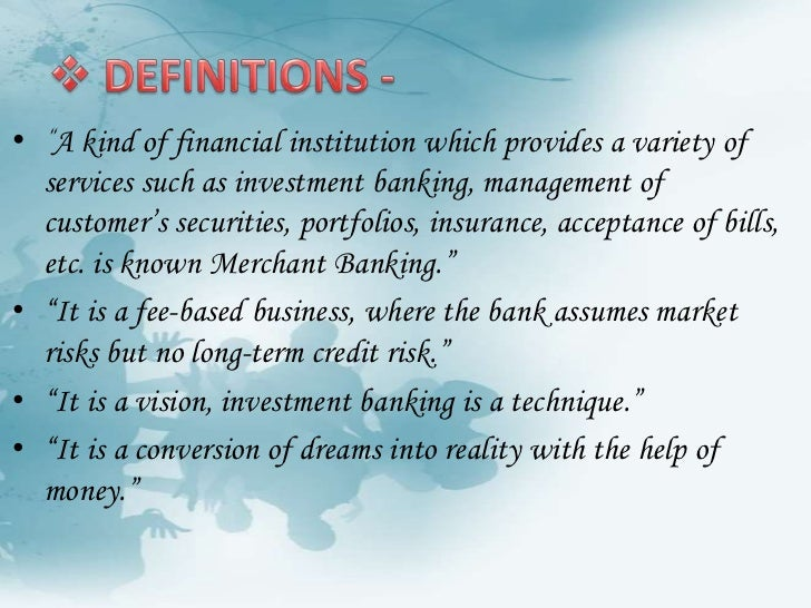 """<ul><li> DEFINITIONS -</li></ul>""""A kind of financial institution which provides a variety of services such as investment b..."""