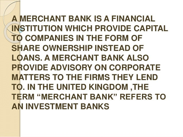 A MERCHANT BANK IS A FINANCIAL INSTITUTION WHICH PROVIDE CAPITAL TO COMPANIES IN THE FORM OF SHARE OWNERSHIP INSTEAD OF LO...