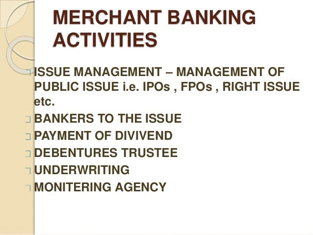MERCHANT BANKING ACTIVITIES ISSUE MANAGEMENT – MANAGEMENT OF PUBLIC ISSUE i.e. IPOs , FPOs , RIGHT ISSUE etc. BANKERS TO T...