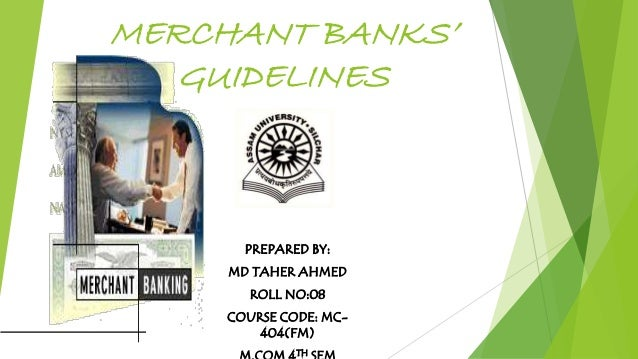 MERCHANT BANKS' GUIDELINES PREPARED BY: MD TAHER AHMED ROLL NO:08 COURSE CODE: MC- 404(FM) TH