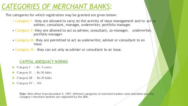 CATEGORIES OF MERCHANT BANKS: The categories for which registration may be granted are given below: • Category I – they ar...