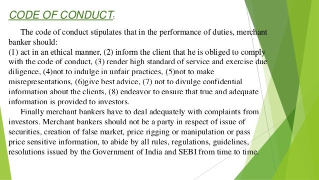 CODE OF CONDUCT: The code of conduct stipulates that in the performance of duties, merchant banker should: (1) act in an e...