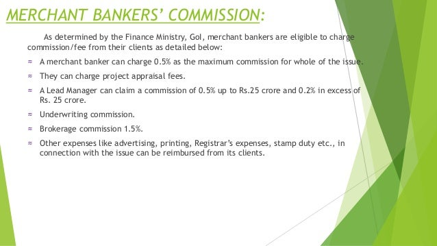 MERCHANT BANKERS' COMMISSION: As determined by the Finance Ministry, GoI, merchant bankers are eligible to charge commissi...