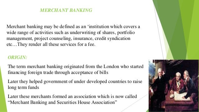 MERCHANT BANKING Merchant banking may be defined as an 'institution which covers a wide range of activities such as underw...