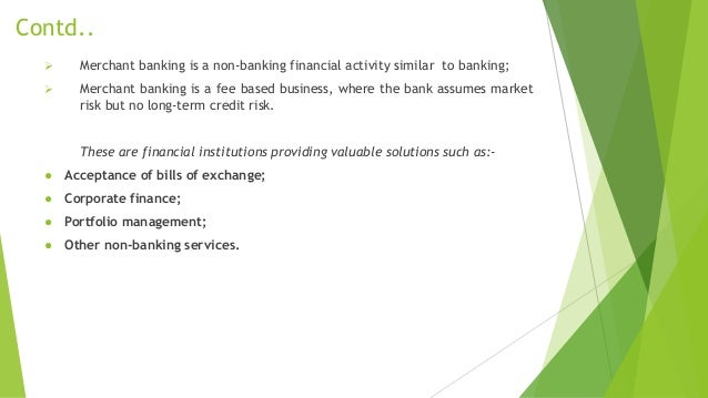 Contd..  Merchant banking is a non-banking financial activity similar to banking;  Merchant banking is a fee based busin...