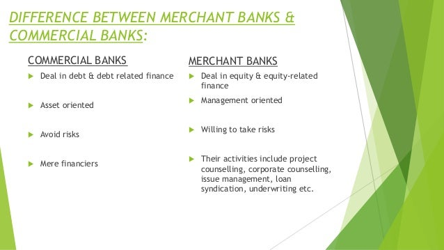 DIFFERENCE BETWEEN MERCHANT BANKS & COMMERCIAL BANKS: COMMERCIAL BANKS  Deal in debt & debt related finance  Asset orien...