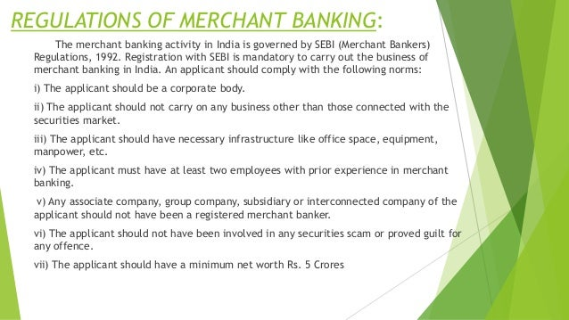 REGULATIONS OF MERCHANT BANKING: The merchant banking activity in India is governed by SEBI (Merchant Bankers) Regulations...