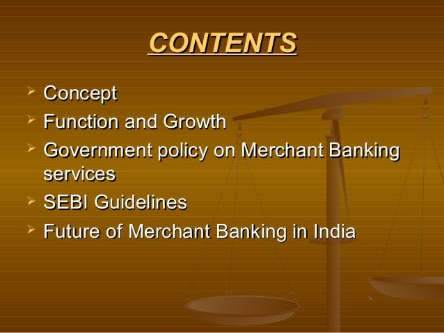 CONTENTS   Concept   Function and Growth   Government policy on Merchant Banking    services   SEBI Guidelines   Futu...