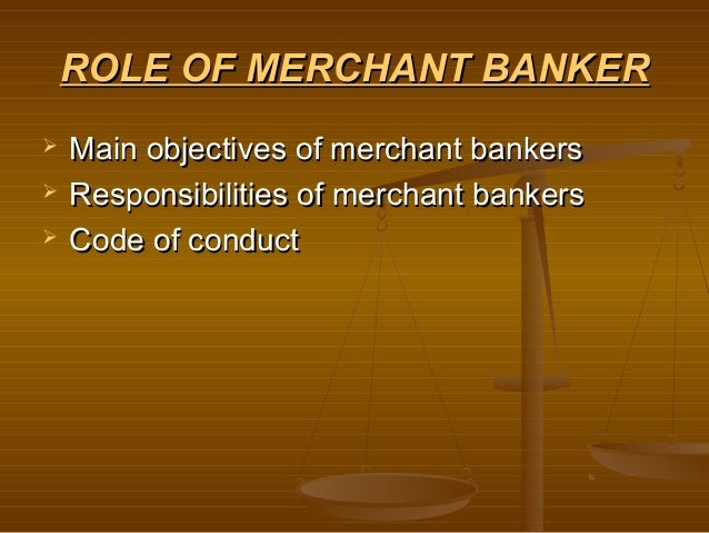 ROLE OF MERCHANT BANKER   Main objectives of merchant bankers   Responsibilities of merchant bankers   Code of conduct