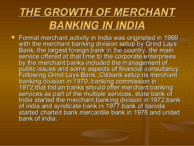 THE GROWTH OF MERCHANT         BANKING IN INDIA   Formal merchant activity in India was originated in 1969    with the me...