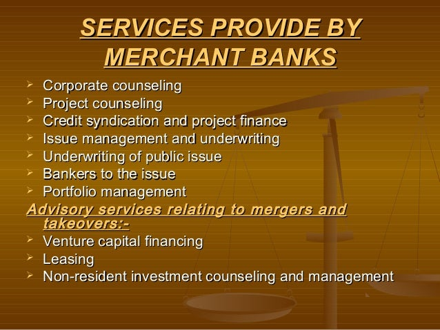 SERVICES PROVIDE BY        MERCHANT BANKS Corporate counseling Project counseling Credit syndication and project financ...