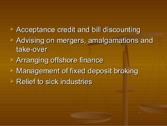    Acceptance credit and bill discounting   Advising on mergers, amalgamations and    take-over   Arranging offshore fi...
