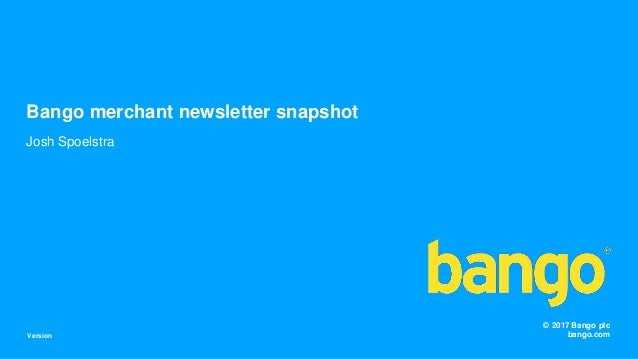 © 2017 Bango plc bango.com Josh Spoelstra Bango merchant newsletter snapshot Version