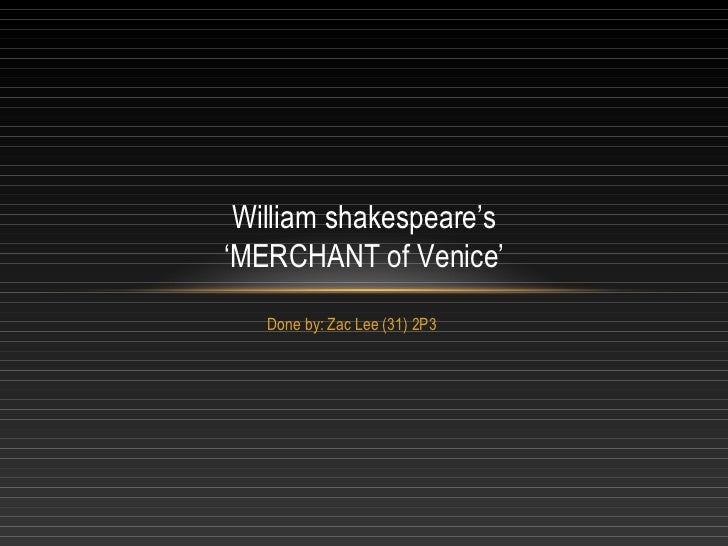 Done by: Zac Lee (31) 2P3 William shakespeare's 'MERCHANT of Venice'