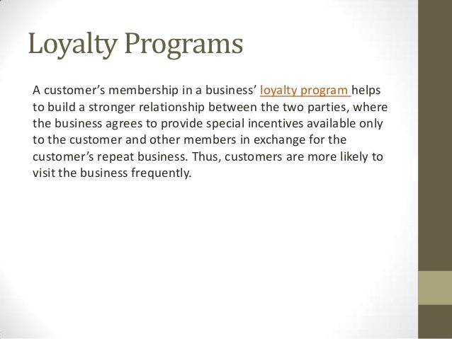 Loyalty ProgramsA customer's membership in a business' loyalty program helpsto build a stronger relationship between the t...