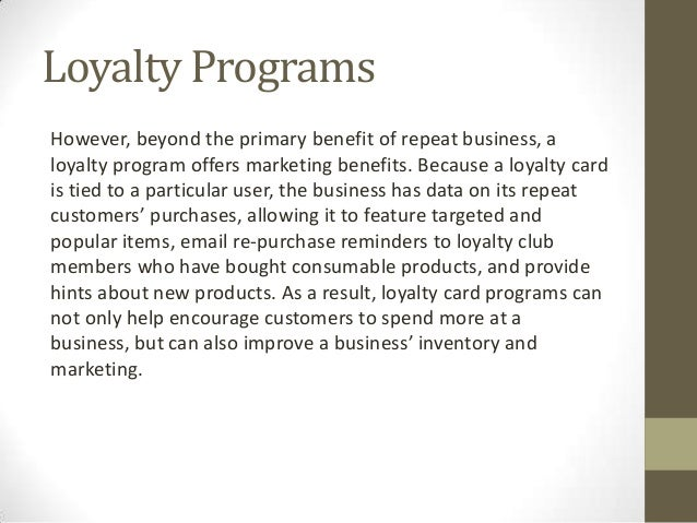 Loyalty ProgramsHowever, beyond the primary benefit of repeat business, aloyalty program offers marketing benefits. Becaus...