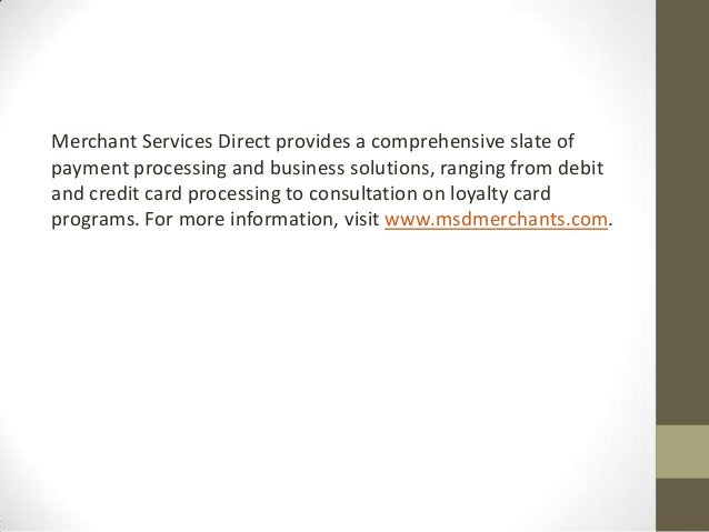 Merchant Services Direct provides a comprehensive slate ofpayment processing and business solutions, ranging from debitand...