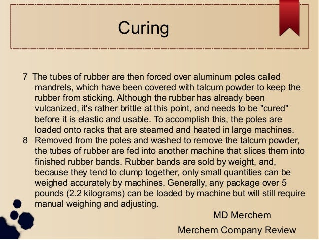 Curing 7 The tubes of rubber are then forced over aluminum poles called mandrels, which have been covered with talcum powd...