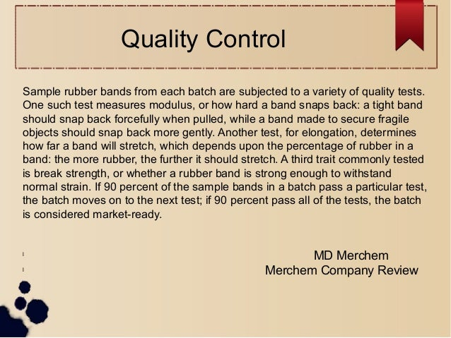 Quality Control Sample rubber bands from each batch are subjected to a variety of quality tests. One such test measures mo...