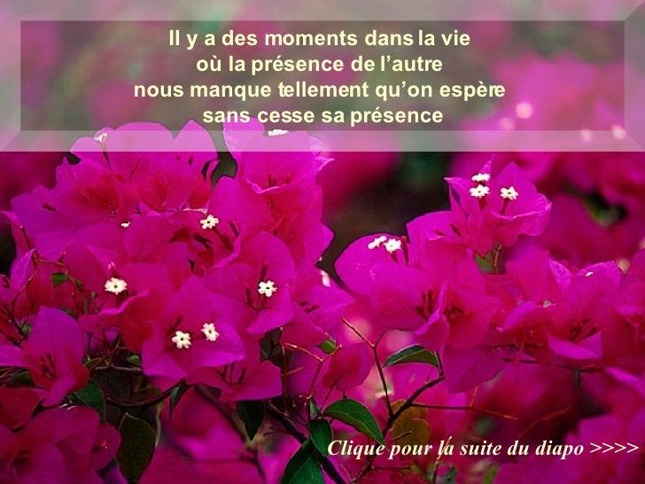 Il y a des moments dans la vie  où la présence de l'autre  nous manque tellement qu'on espère  sans cesse sa présence Cliq...