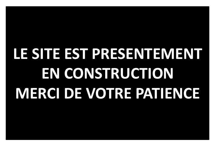 LE SITE EST PRESENTEMENT    EN CONSTRUCTIONMERCI DE VOTRE PATIENCE