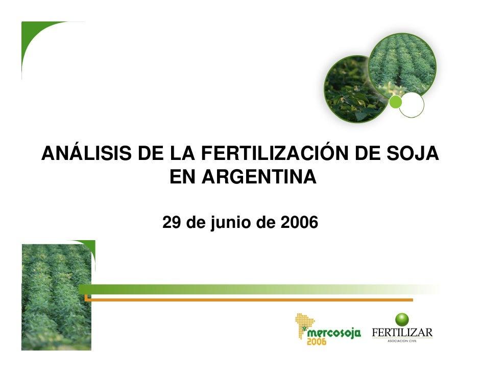 ANÁLISIS DE LA FERTILIZACIÓN DE SOJA             EN ARGENTINA            29 de junio de 2006