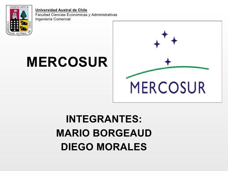 MERCOSUR INTEGRANTES: MARIO BORGEAUD DIEGO MORALES Universidad Austral de Chile Facultad Ciencias Económicas y Administrat...